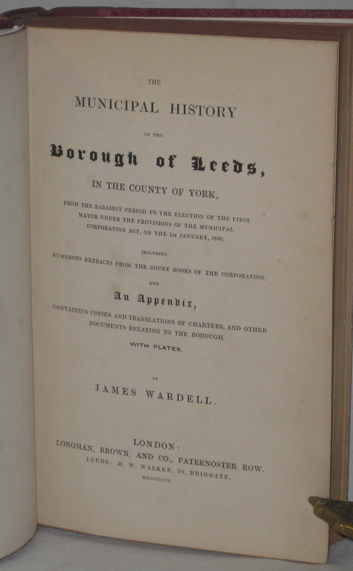 THE MUNICIPAL HISTORY OF THE BOROUGH OF LEEDS, in the County of York, From the Earliest Period to the Election of the First Mayor [...] 1st January 1836 [&c.]. WARDELL James.